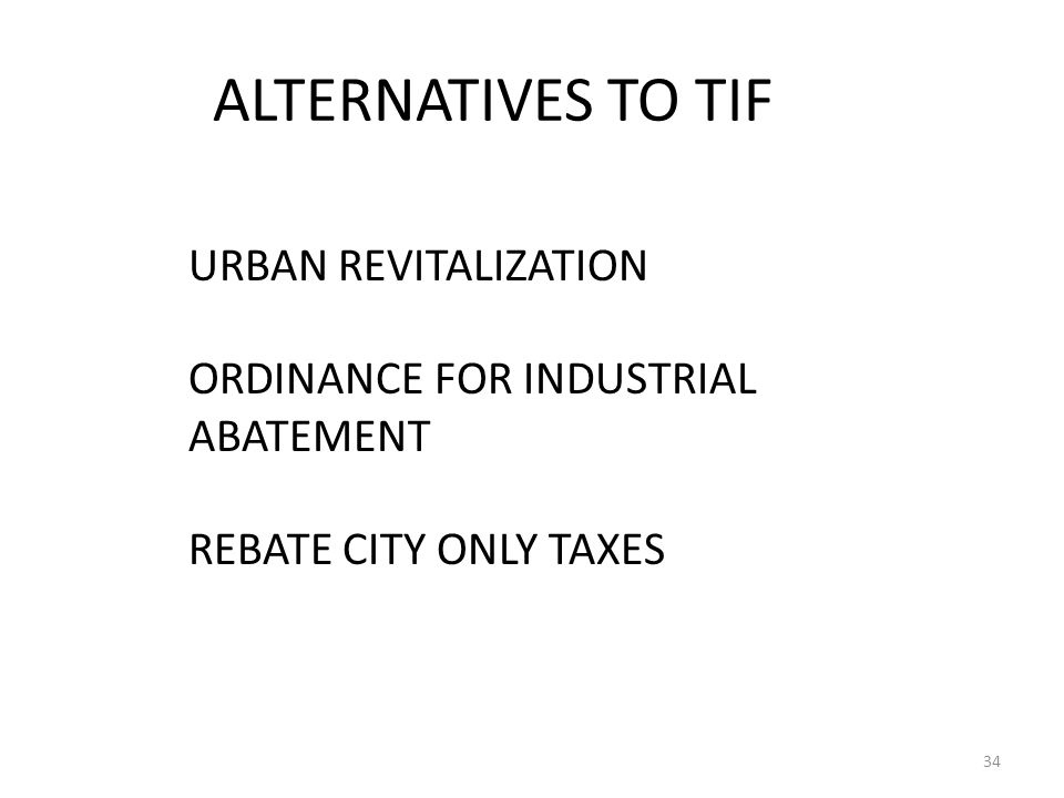 ALTERNATIVES TO TIF 34 URBAN REVITALIZATION ORDINANCE FOR INDUSTRIAL ABATEMENT REBATE CITY ONLY TAXES