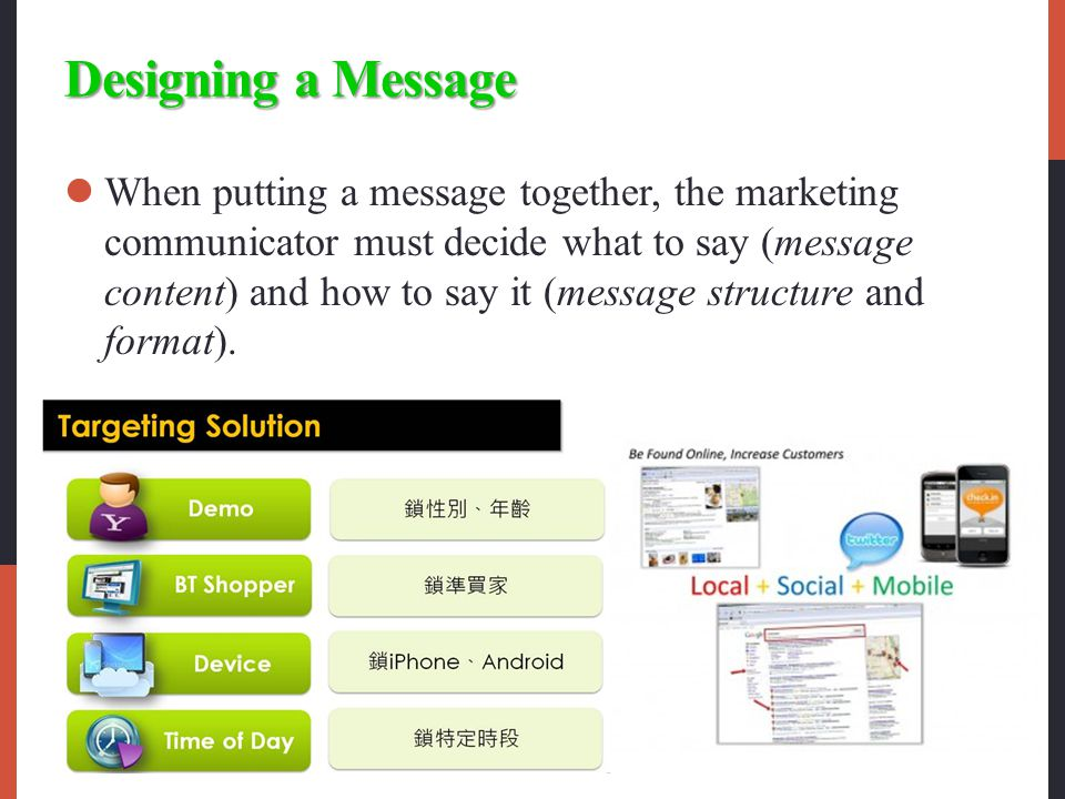 Designing a Message When putting a message together, the marketing communicator must decide what to say (message content) and how to say it (message structure and format).