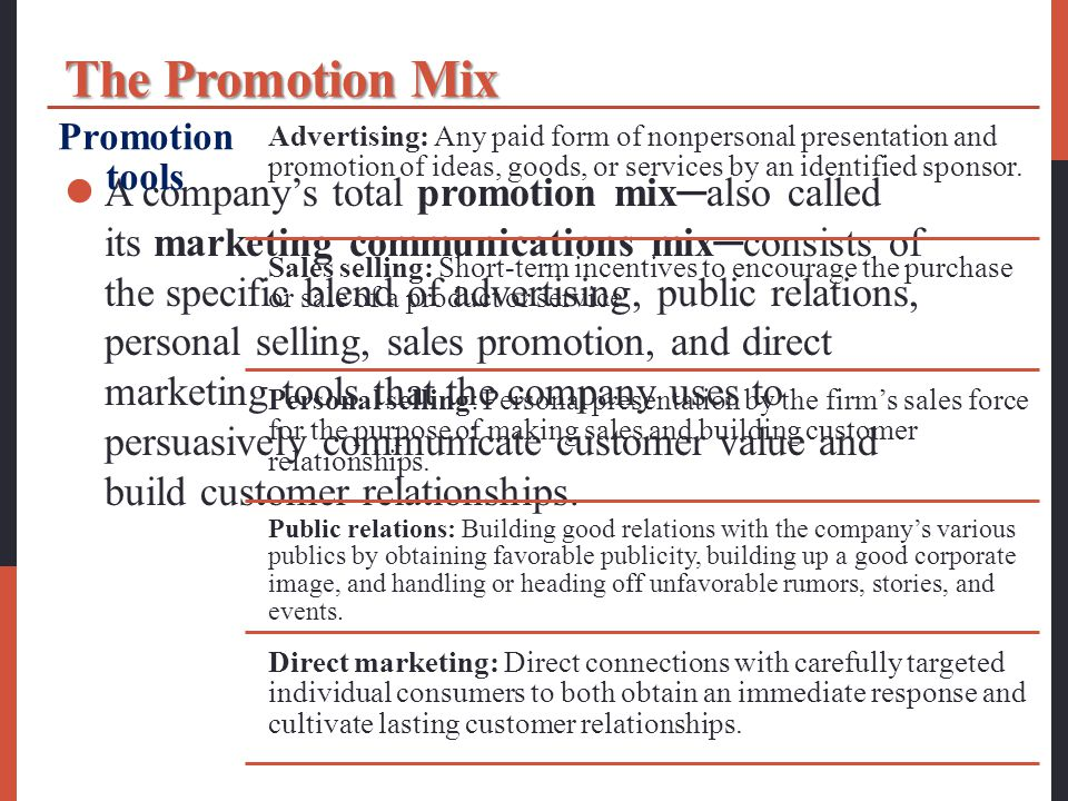The Promotion Mix A company's total promotion mix─also called its marketing communications mix─consists of the specific blend of advertising, public relations, personal selling, sales promotion, and direct marketing tools that the company uses to persuasively communicate customer value and build customer relationships.