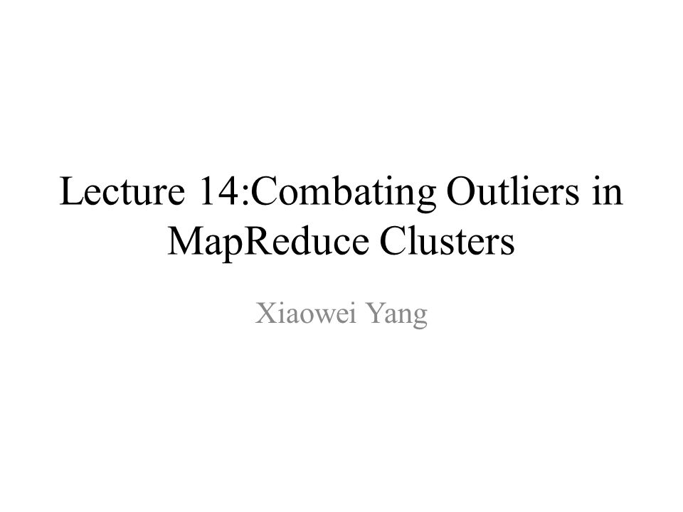 Lecture 14:Combating Outliers in MapReduce Clusters Xiaowei Yang