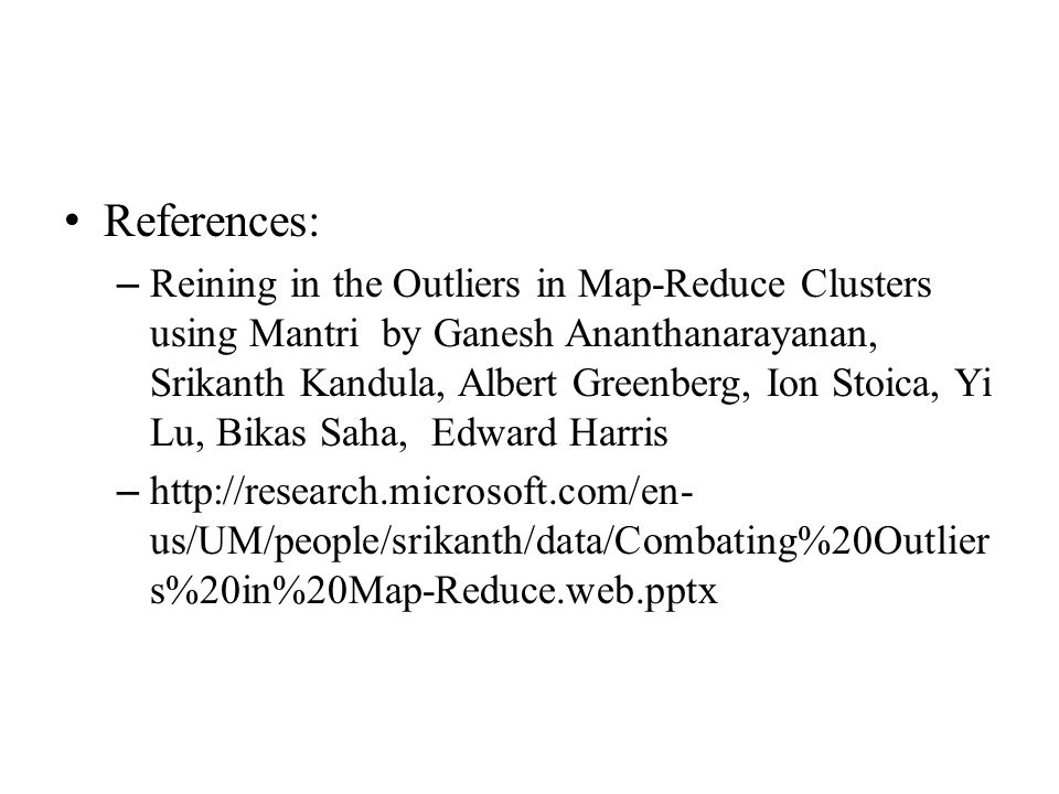 References: – Reining in the Outliers in Map-Reduce Clusters using Mantri by Ganesh Ananthanarayanan, Srikanth Kandula, Albert Greenberg, Ion Stoica, Yi Lu, Bikas Saha, Edward Harris – http://research.microsoft.com/en- us/UM/people/srikanth/data/Combating%20Outlier s%20in%20Map-Reduce.web.pptx