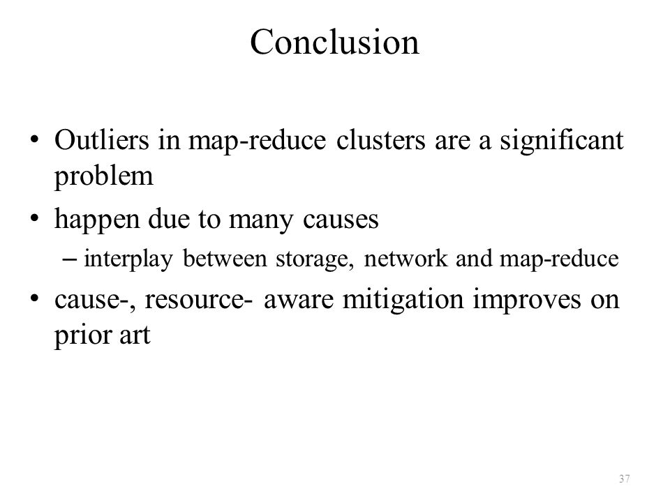 Conclusion Outliers in map-reduce clusters are a significant problem happen due to many causes – interplay between storage, network and map-reduce cause-, resource- aware mitigation improves on prior art 37