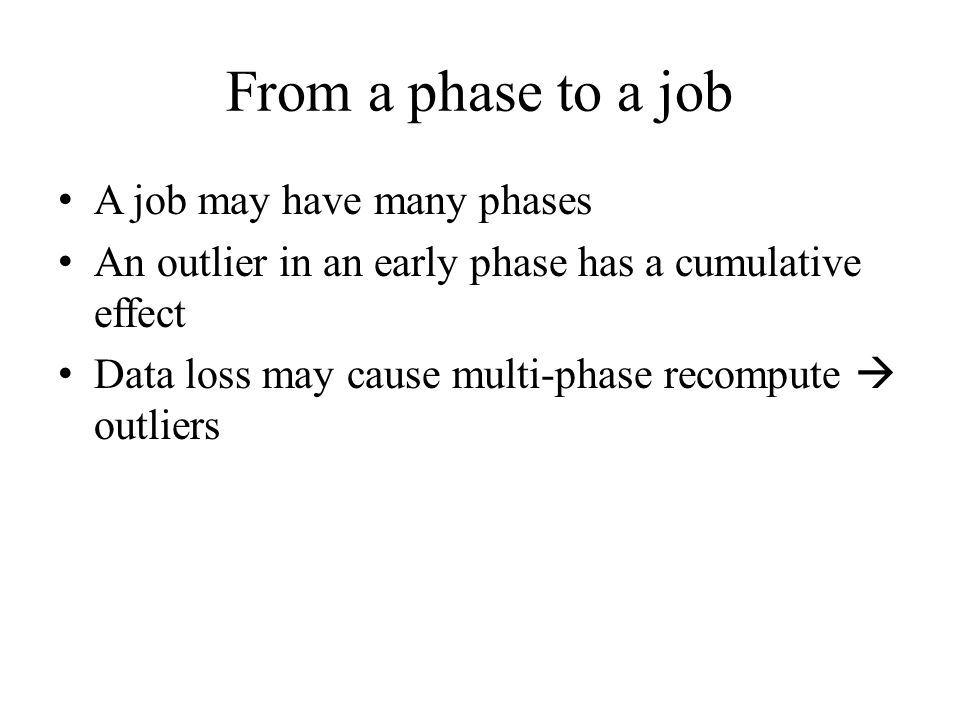 From a phase to a job A job may have many phases An outlier in an early phase has a cumulative effect Data loss may cause multi-phase recompute  outliers