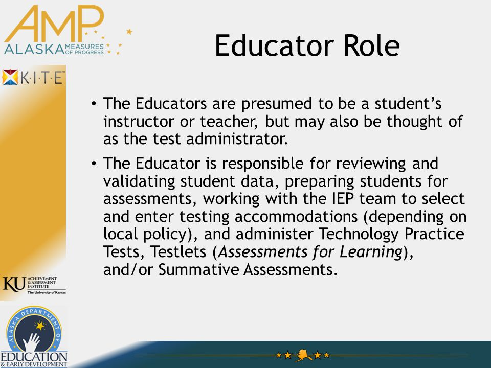 Educator Role The Educators are presumed to be a student's instructor or teacher, but may also be thought of as the test administrator. The Educator i