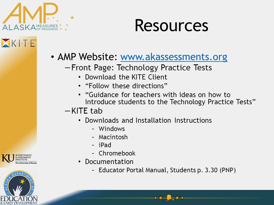 "Resources AMP Website: www.akassessments.orgwww.akassessments.org —Front Page: Technology Practice Tests Download the KITE Client ""Follow these direct"
