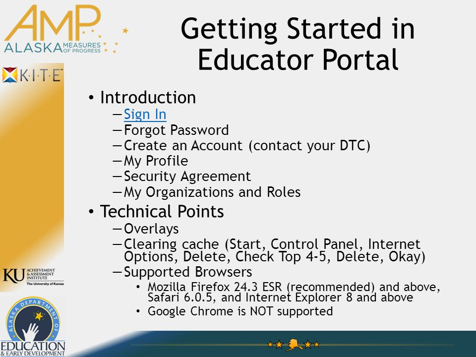 Getting Started in Educator Portal Introduction —Sign InSign In —Forgot Password —Create an Account (contact your DTC) —My Profile —Security Agreement —My Organizations and Roles Technical Points —Overlays —Clearing cache (Start, Control Panel, Internet Options, Delete, Check Top 4-5, Delete, Okay) —Supported Browsers Mozilla Firefox 24.3 ESR (recommended) and above, Safari 6.0.5, and Internet Explorer 8 and above Google Chrome is NOT supported