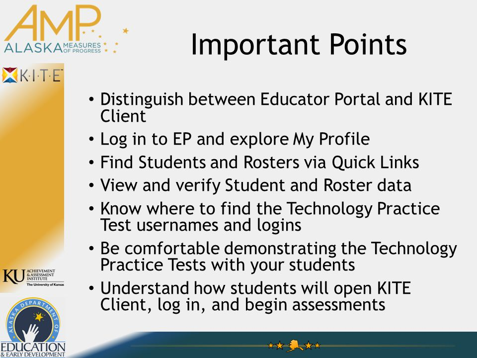 Important Points Distinguish between Educator Portal and KITE Client Log in to EP and explore My Profile Find Students and Rosters via Quick Links View and verify Student and Roster data Know where to find the Technology Practice Test usernames and logins Be comfortable demonstrating the Technology Practice Tests with your students Understand how students will open KITE Client, log in, and begin assessments