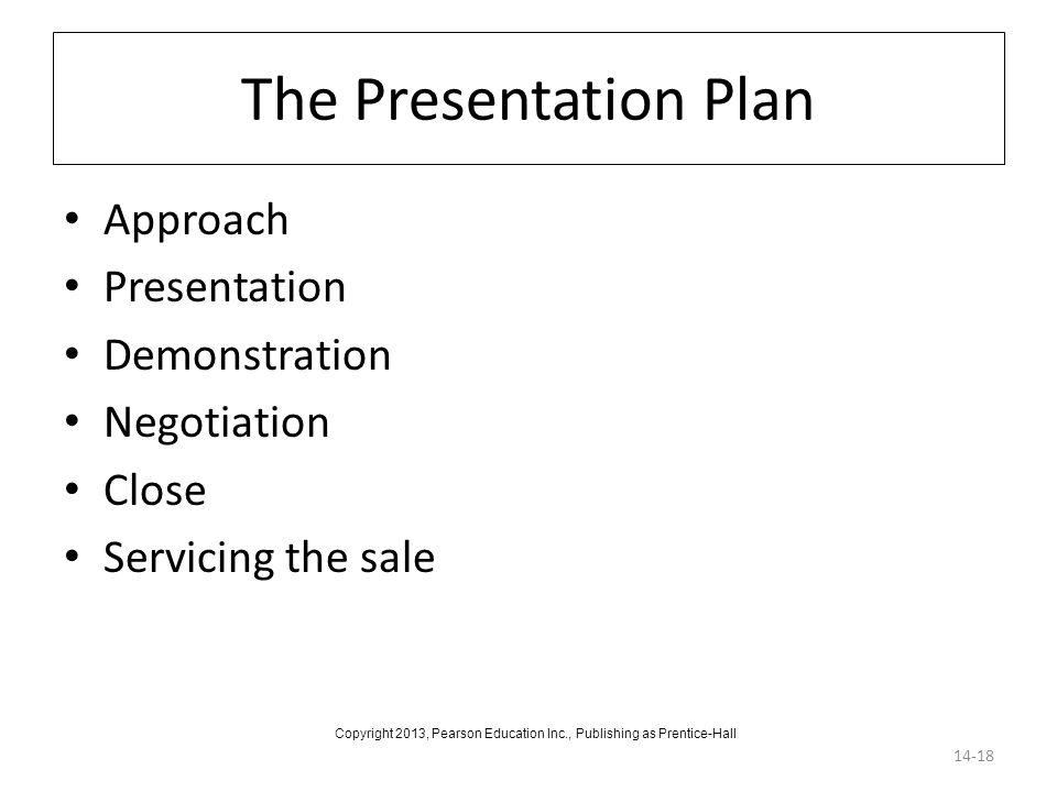 The Presentation Plan Approach Presentation Demonstration Negotiation Close Servicing the sale 14-18 Copyright 2013, Pearson Education Inc., Publishin