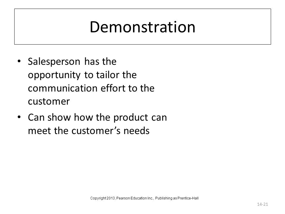 Demonstration Salesperson has the opportunity to tailor the communication effort to the customer Can show how the product can meet the customer's need