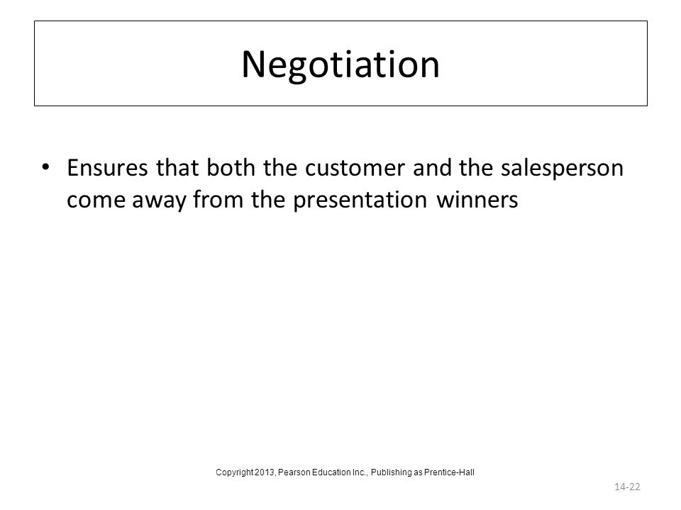 Negotiation 14-22 Ensures that both the customer and the salesperson come away from the presentation winners Copyright 2013, Pearson Education Inc., P