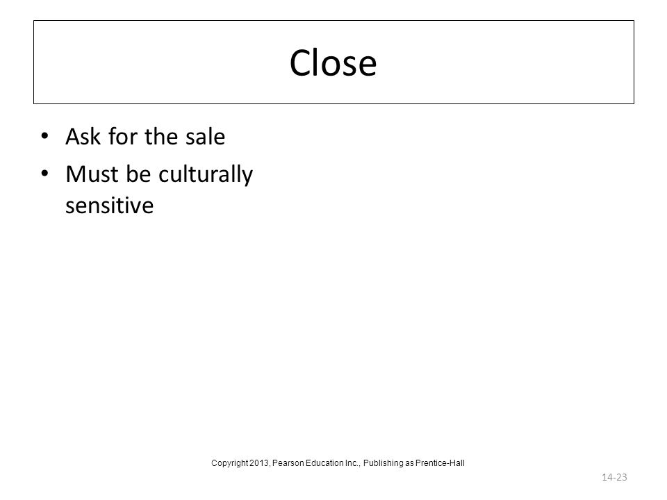 Close Ask for the sale Must be culturally sensitive 14-23 Copyright 2013, Pearson Education Inc., Publishing as Prentice-Hall