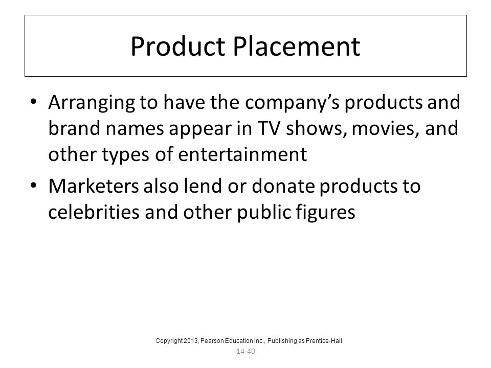 14-40 Product Placement Arranging to have the company's products and brand names appear in TV shows, movies, and other types of entertainment Marketer
