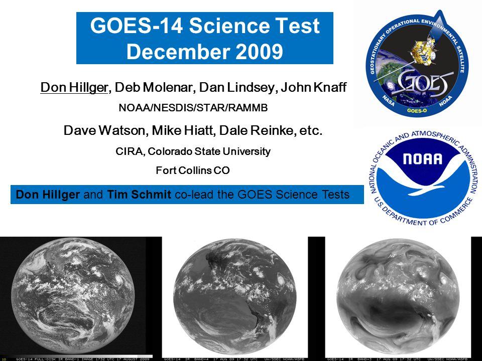 1 GOES-14 Science Test December 2009 Don Hillger, Deb Molenar, Dan Lindsey, John Knaff NOAA/NESDIS/STAR/RAMMB Dave Watson, Mike Hiatt, Dale Reinke, etc.