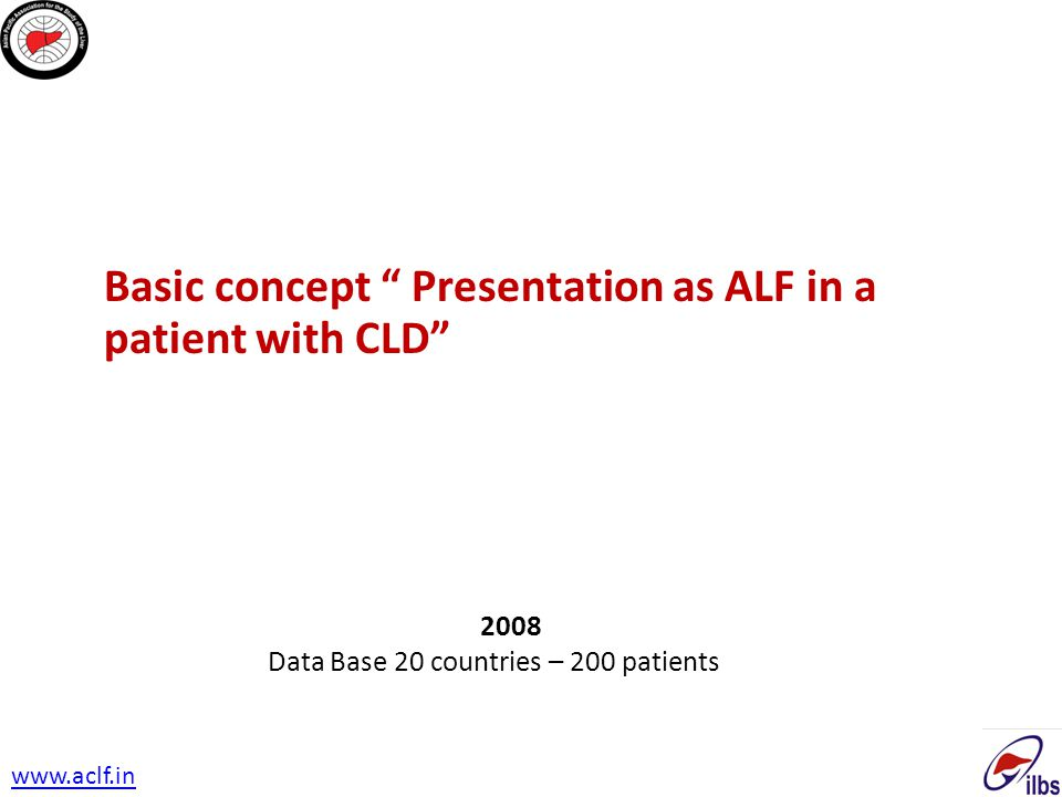 """Basic concept """" Presentation as ALF in a patient with CLD"""" 2008 Data Base 20 countries – 200 patients www.aclf.in"""