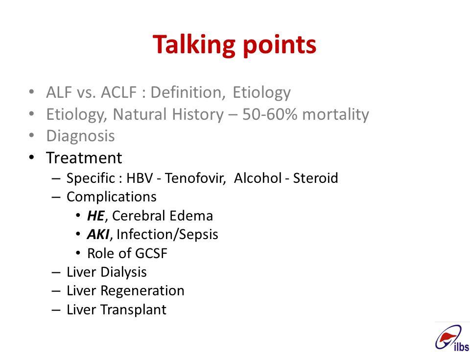 Talking points ALF vs. ACLF : Definition, Etiology Etiology, Natural History – 50-60% mortality Diagnosis Treatment – Specific : HBV - Tenofovir, Alco
