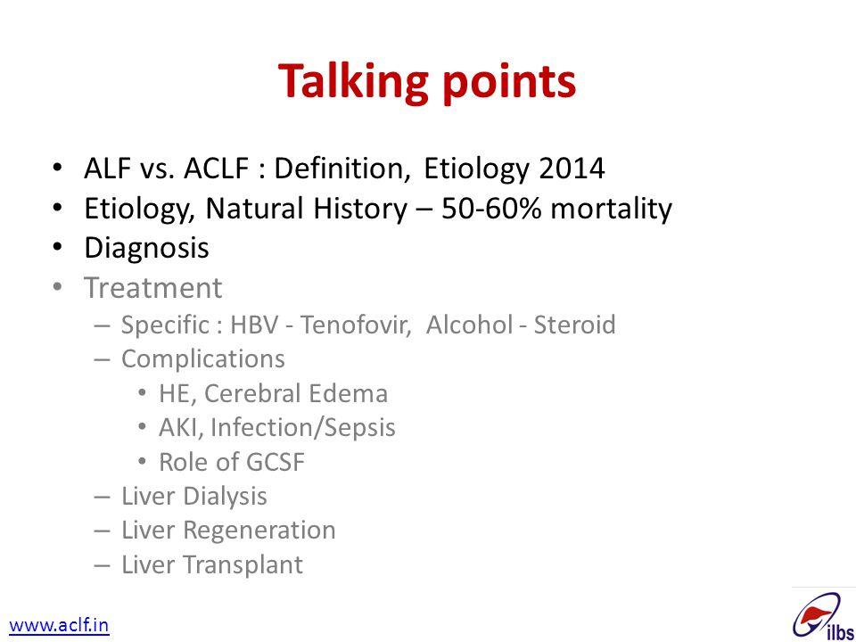 Talking points ALF vs. ACLF : Definition, Etiology 2014 Etiology, Natural History – 50-60% mortality Diagnosis Treatment – Specific : HBV - Tenofovir,