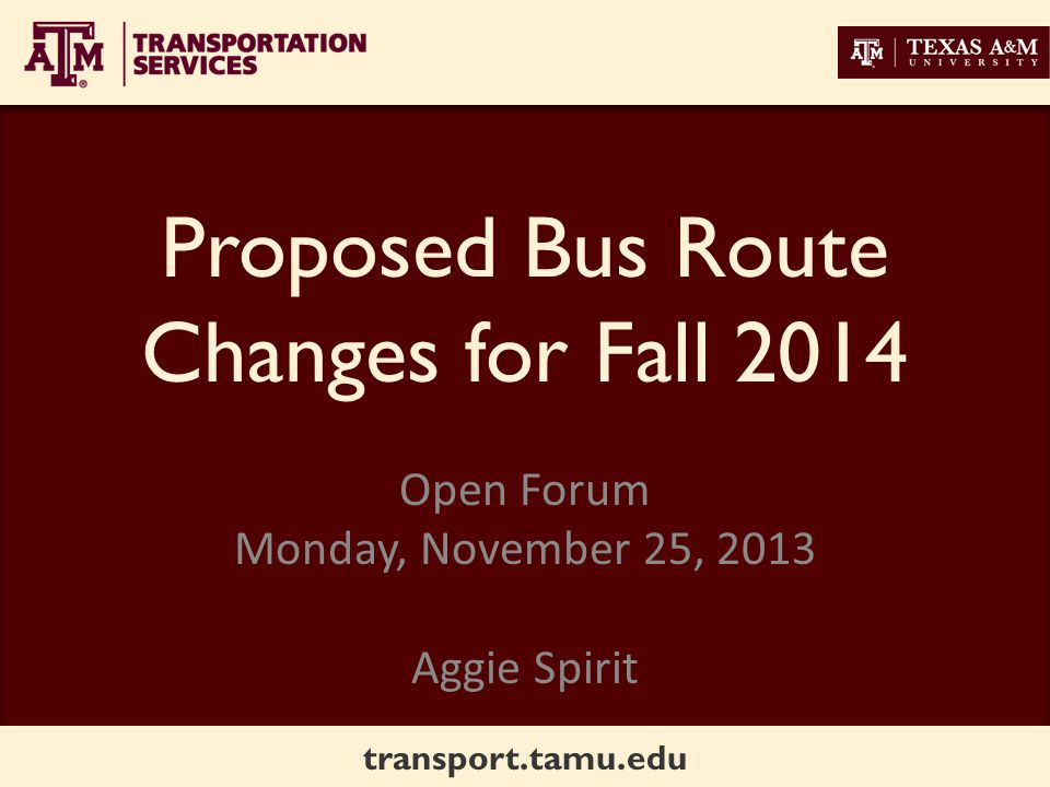 transport.tamu.edu Proposed Bus Route Changes for Fall 2014 Open Forum Monday, November 25, 2013 Aggie Spirit
