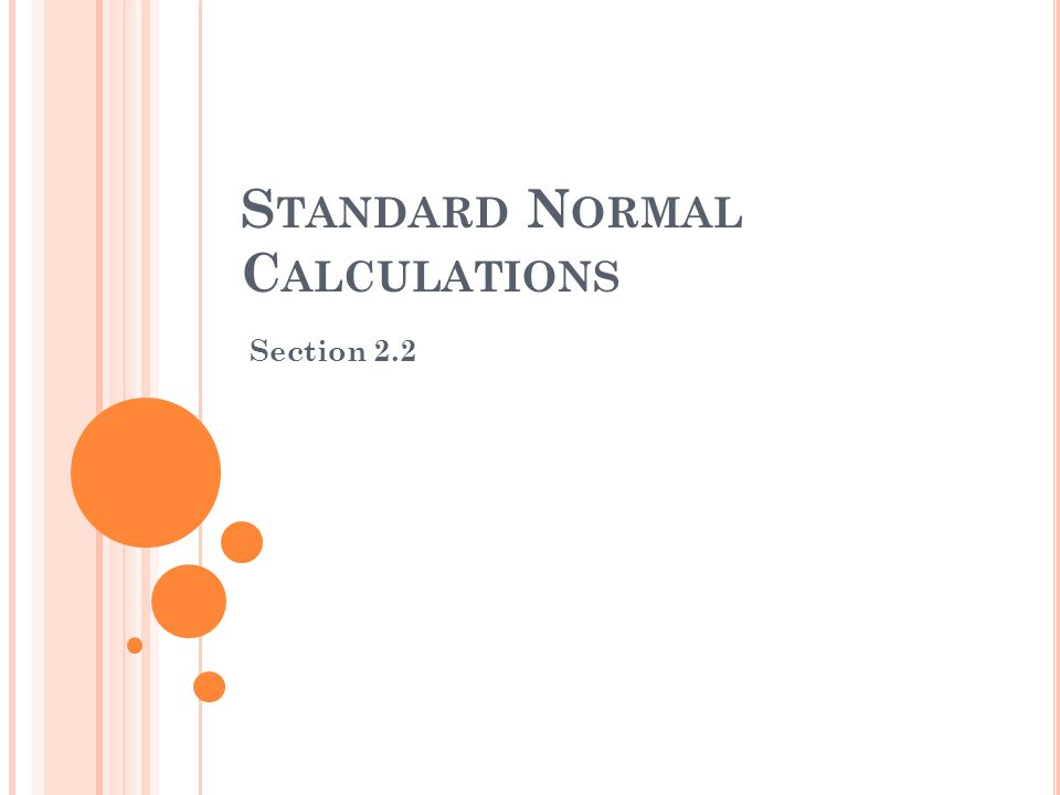 S TANDARD N ORMAL C ALCULATIONS Section 2.2