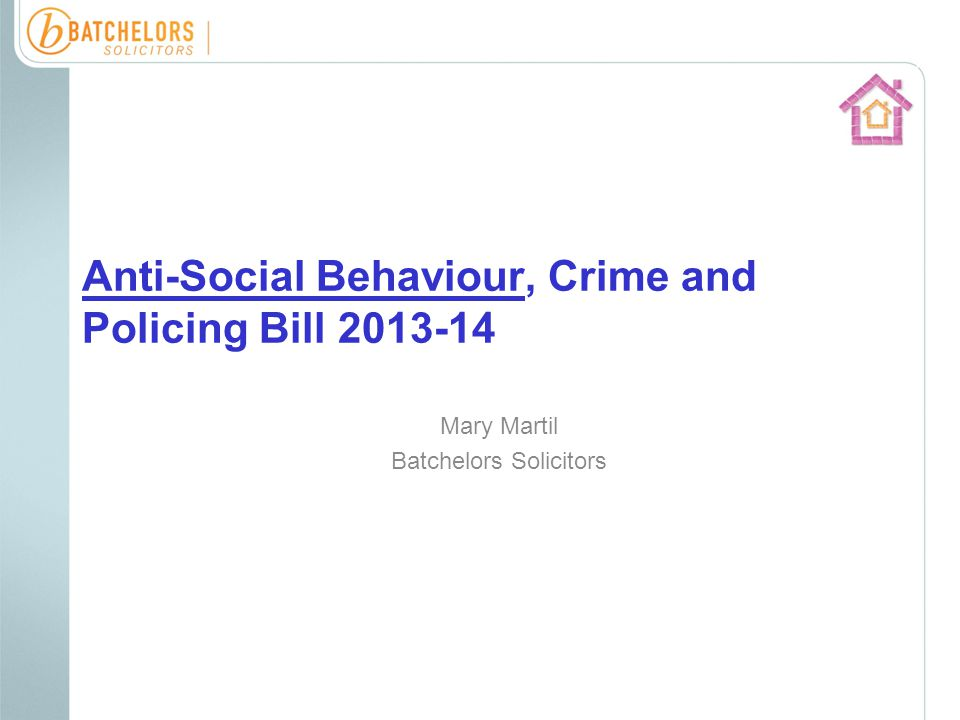 Anti-Social Behaviour, Crime and Policing Bill 2013-14 Mary Martil Batchelors Solicitors