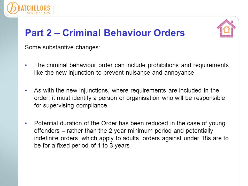 Part 2 – Criminal Behaviour Orders Some substantive changes: The criminal behaviour order can include prohibitions and requirements, like the new injunction to prevent nuisance and annoyance As with the new injunctions, where requirements are included in the order, it must identify a person or organisation who will be responsible for supervising compliance Potential duration of the Order has been reduced in the case of young offenders – rather than the 2 year minimum period and potentially indefinite orders, which apply to adults, orders against under 18s are to be for a fixed period of 1 to 3 years