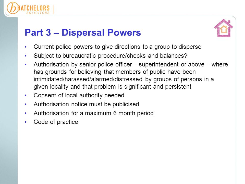 Part 3 – Dispersal Powers Current police powers to give directions to a group to disperse Subject to bureaucratic procedure/checks and balances.