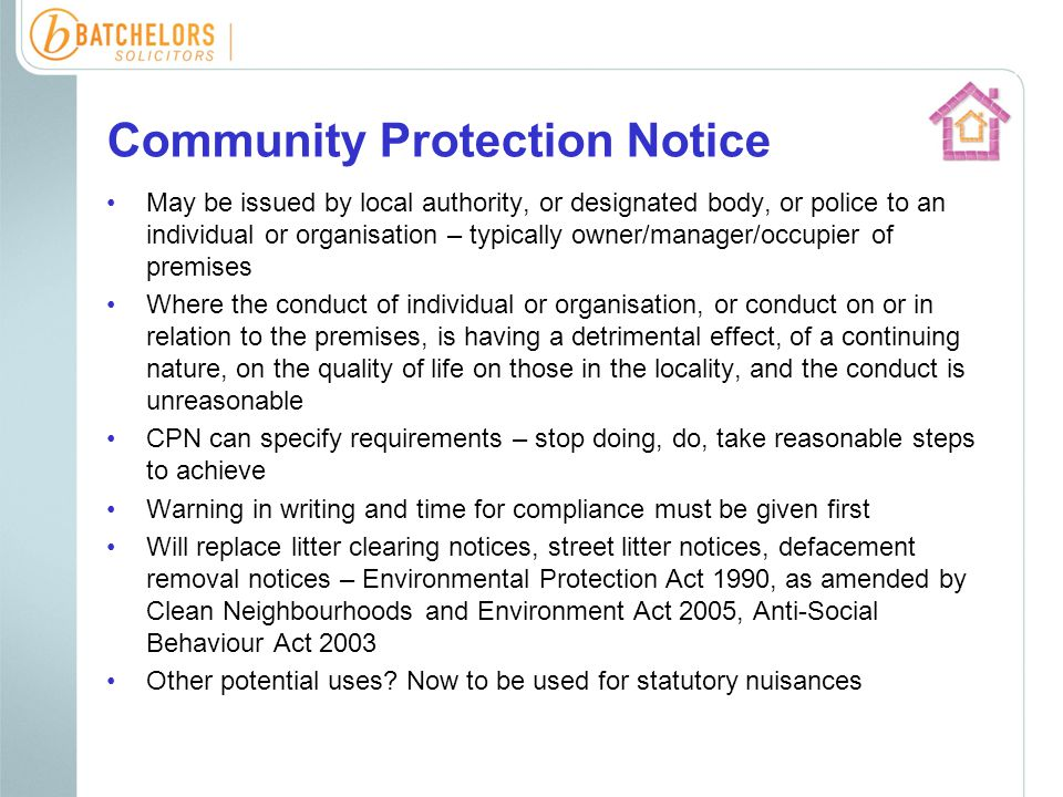Community Protection Notice May be issued by local authority, or designated body, or police to an individual or organisation – typically owner/manager/occupier of premises Where the conduct of individual or organisation, or conduct on or in relation to the premises, is having a detrimental effect, of a continuing nature, on the quality of life on those in the locality, and the conduct is unreasonable CPN can specify requirements – stop doing, do, take reasonable steps to achieve Warning in writing and time for compliance must be given first Will replace litter clearing notices, street litter notices, defacement removal notices – Environmental Protection Act 1990, as amended by Clean Neighbourhoods and Environment Act 2005, Anti-Social Behaviour Act 2003 Other potential uses.