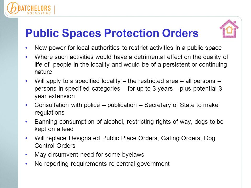 Public Spaces Protection Orders New power for local authorities to restrict activities in a public space Where such activities would have a detrimental effect on the quality of life of people in the locality and would be of a persistent or continuing nature Will apply to a specified locality – the restricted area – all persons – persons in specified categories – for up to 3 years – plus potential 3 year extension Consultation with police – publication – Secretary of State to make regulations Banning consumption of alcohol, restricting rights of way, dogs to be kept on a lead Will replace Designated Public Place Orders, Gating Orders, Dog Control Orders May circumvent need for some byelaws No reporting requirements re central government
