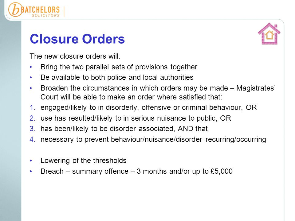 Closure Orders The new closure orders will: Bring the two parallel sets of provisions together Be available to both police and local authorities Broaden the circumstances in which orders may be made – Magistrates' Court will be able to make an order where satisfied that: 1.engaged/likely to in disorderly, offensive or criminal behaviour, OR 2.use has resulted/likely to in serious nuisance to public, OR 3.has been/likely to be disorder associated, AND that 4.necessary to prevent behaviour/nuisance/disorder recurring/occurring Lowering of the thresholds Breach – summary offence – 3 months and/or up to £5,000