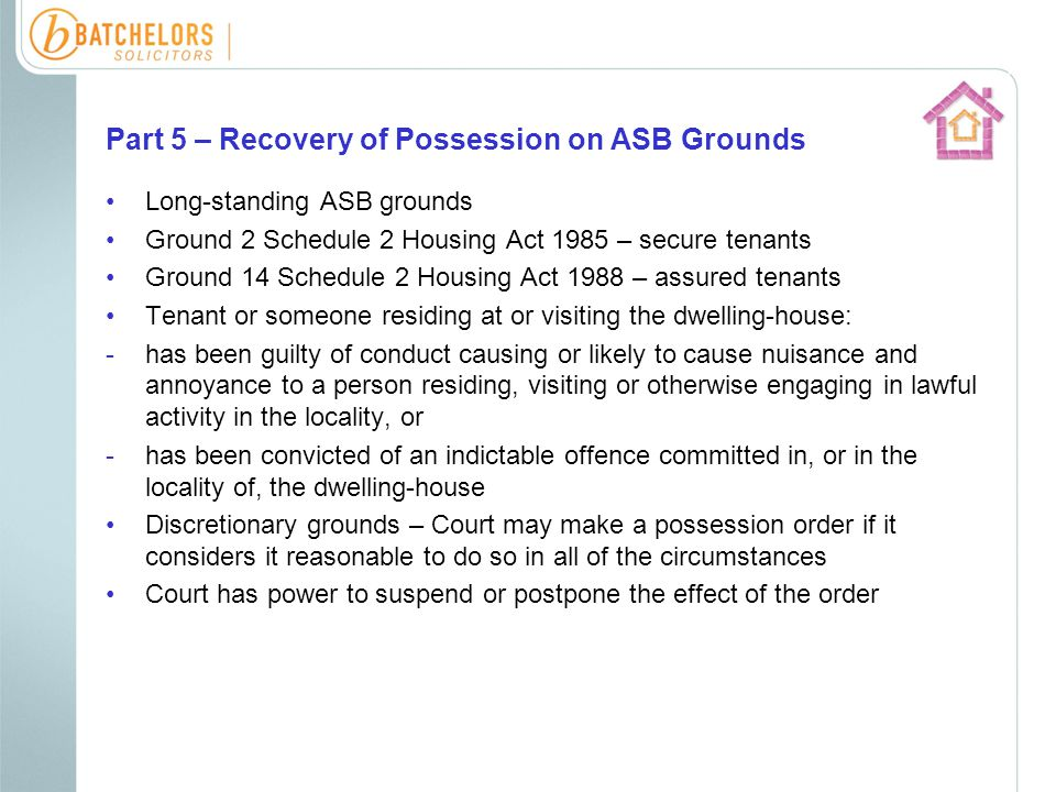 Part 5 – Recovery of Possession on ASB Grounds Long-standing ASB grounds Ground 2 Schedule 2 Housing Act 1985 – secure tenants Ground 14 Schedule 2 Housing Act 1988 – assured tenants Tenant or someone residing at or visiting the dwelling-house: -has been guilty of conduct causing or likely to cause nuisance and annoyance to a person residing, visiting or otherwise engaging in lawful activity in the locality, or -has been convicted of an indictable offence committed in, or in the locality of, the dwelling-house Discretionary grounds – Court may make a possession order if it considers it reasonable to do so in all of the circumstances Court has power to suspend or postpone the effect of the order