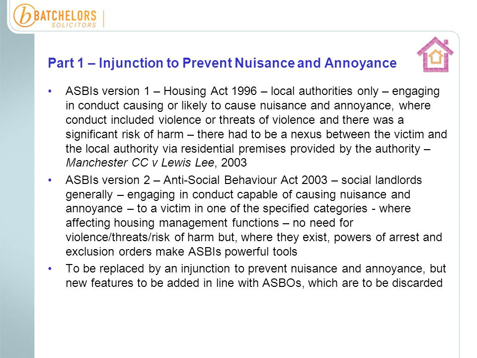 Part 1 – Injunction to Prevent Nuisance and Annoyance ASBOs – Crime and Disorder Act 1998 – may be made against any person aged 10 or over found to have acted in an anti-social manner – a manner that caused or was likely to cause harassment, alarm or distress to one or more persons not of the same household as himself – where such an order is necessary to protect relevant persons from further anti- social acts Complaint can be laid in the Magistrates' Court by police, local authority or social landlord Preceded by consultation process – Certificate of Consultation required Prohibitions only, and for a minimum of 2 years, but can be indefinite i.e.