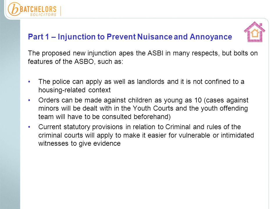 Part 1 – Injunction to Prevent Nuisance and Annoyance The proposed new injunction apes the ASBI in many respects, but bolts on features of the ASBO, such as: The police can apply as well as landlords and it is not confined to a housing-related context Orders can be made against children as young as 10 (cases against minors will be dealt with in the Youth Courts and the youth offending team will have to be consulted beforehand) Current statutory provisions in relation to Criminal and rules of the criminal courts will apply to make it easier for vulnerable or intimidated witnesses to give evidence