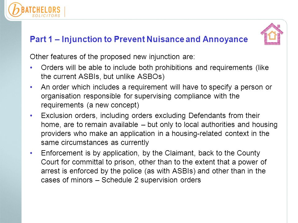Part 1 – Injunction to Prevent Nuisance and Annoyance Other features of the proposed new injunction are: Orders will be able to include both prohibitions and requirements (like the current ASBIs, but unlike ASBOs) An order which includes a requirement will have to specify a person or organisation responsible for supervising compliance with the requirements (a new concept) Exclusion orders, including orders excluding Defendants from their home, are to remain available – but only to local authorities and housing providers who make an application in a housing-related context in the same circumstances as currently Enforcement is by application, by the Claimant, back to the County Court for committal to prison, other than to the extent that a power of arrest is enforced by the police (as with ASBIs) and other than in the cases of minors – Schedule 2 supervision orders