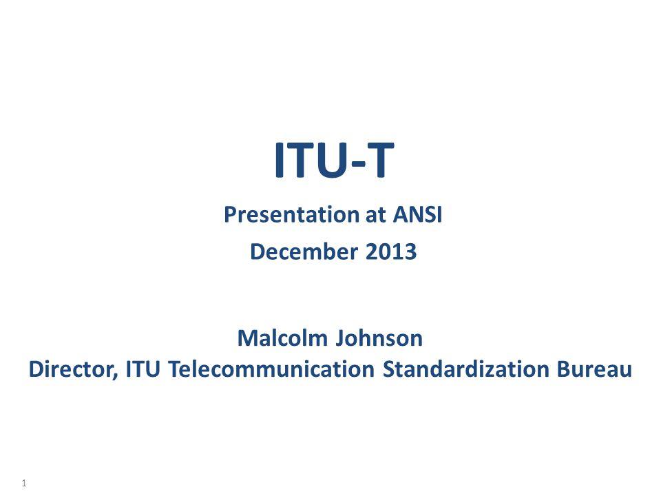 Malcolm Johnson Director, ITU Telecommunication Standardization Bureau ITU-T Presentation at ANSI December 2013 1