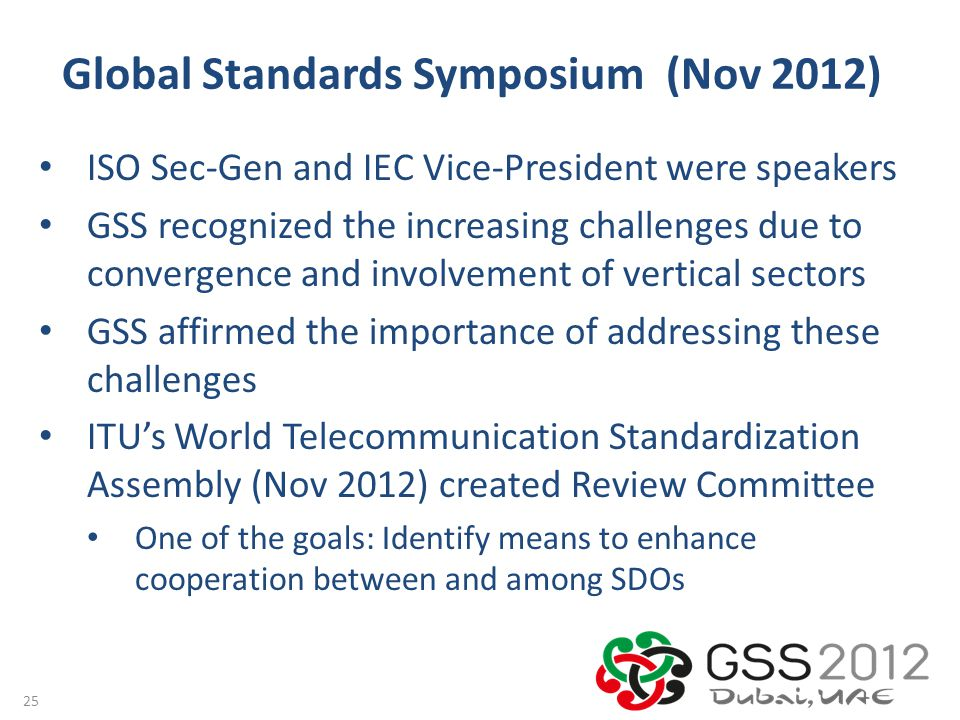 Global Standards Symposium (Nov 2012) 25 ISO Sec-Gen and IEC Vice-President were speakers GSS recognized the increasing challenges due to convergence and involvement of vertical sectors GSS affirmed the importance of addressing these challenges ITU's World Telecommunication Standardization Assembly (Nov 2012) created Review Committee One of the goals: Identify means to enhance cooperation between and among SDOs