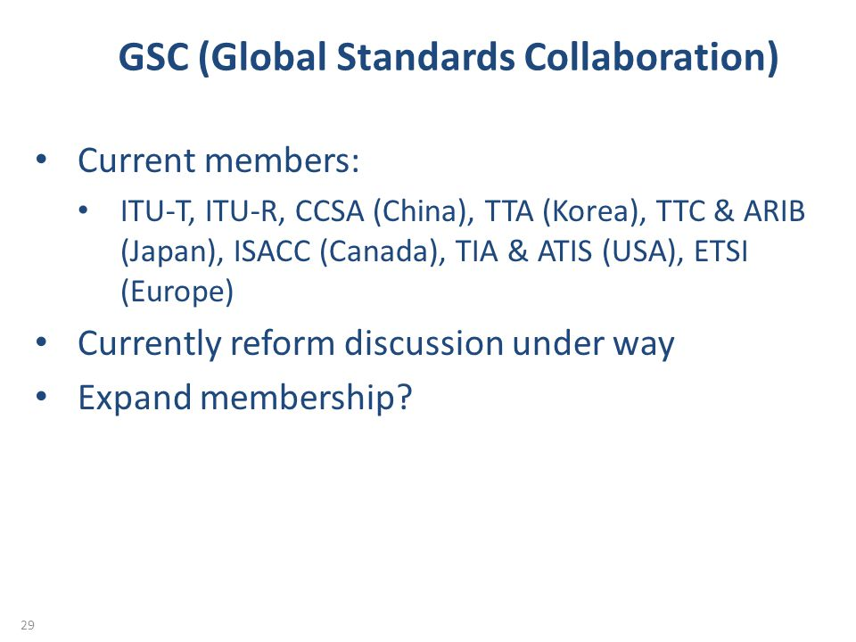 GSC (Global Standards Collaboration) 29 Current members: ITU-T, ITU-R, CCSA (China), TTA (Korea), TTC & ARIB (Japan), ISACC (Canada), TIA & ATIS (USA), ETSI (Europe) Currently reform discussion under way Expand membership