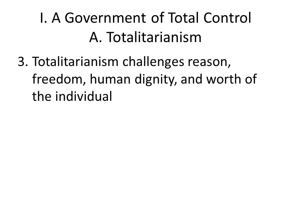I. A Government of Total Control A. Totalitarianism 3.Totalitarianism challenges reason, freedom, human dignity, and worth of the individual