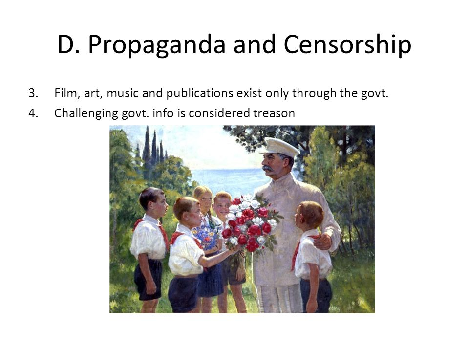 D. Propaganda and Censorship 3. Film, art, music and publications exist only through the govt. 4. Challenging govt. info is considered treason