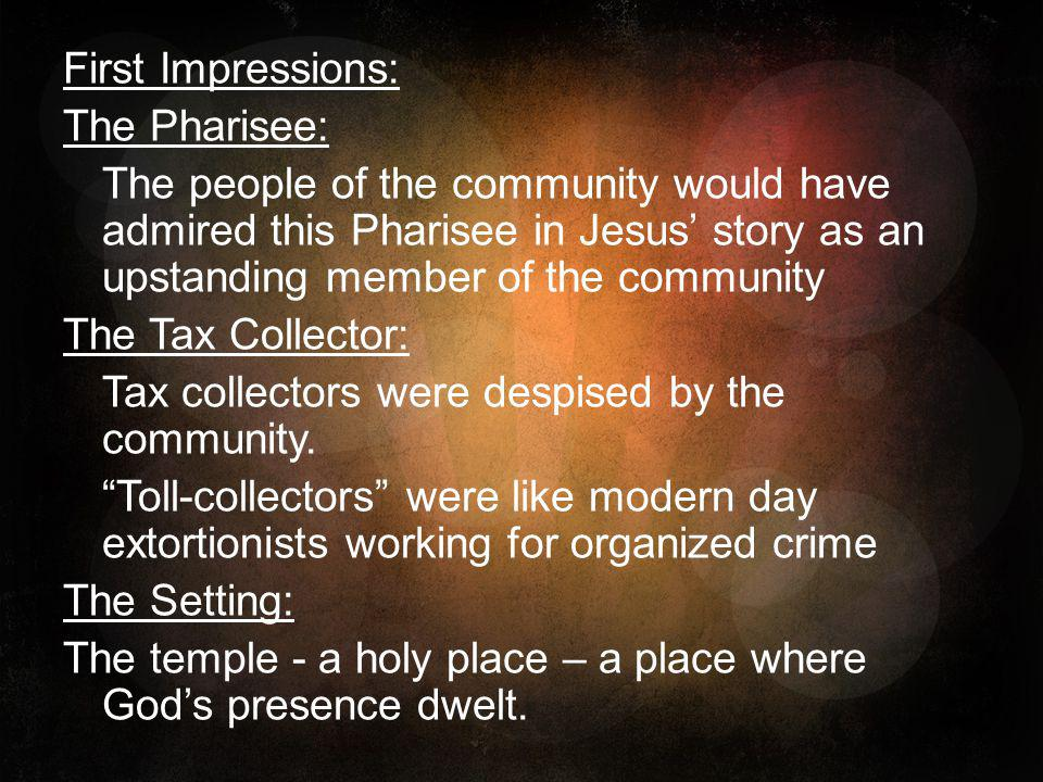 First Impressions: The Pharisee: The people of the community would have admired this Pharisee in Jesus' story as an upstanding member of the community