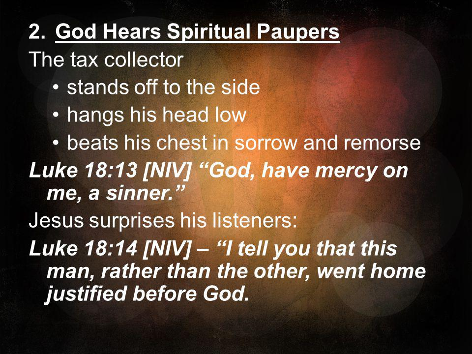 """2.God Hears Spiritual Paupers The tax collector stands off to the side hangs his head low beats his chest in sorrow and remorse Luke 18:13 [NIV] """"God,"""
