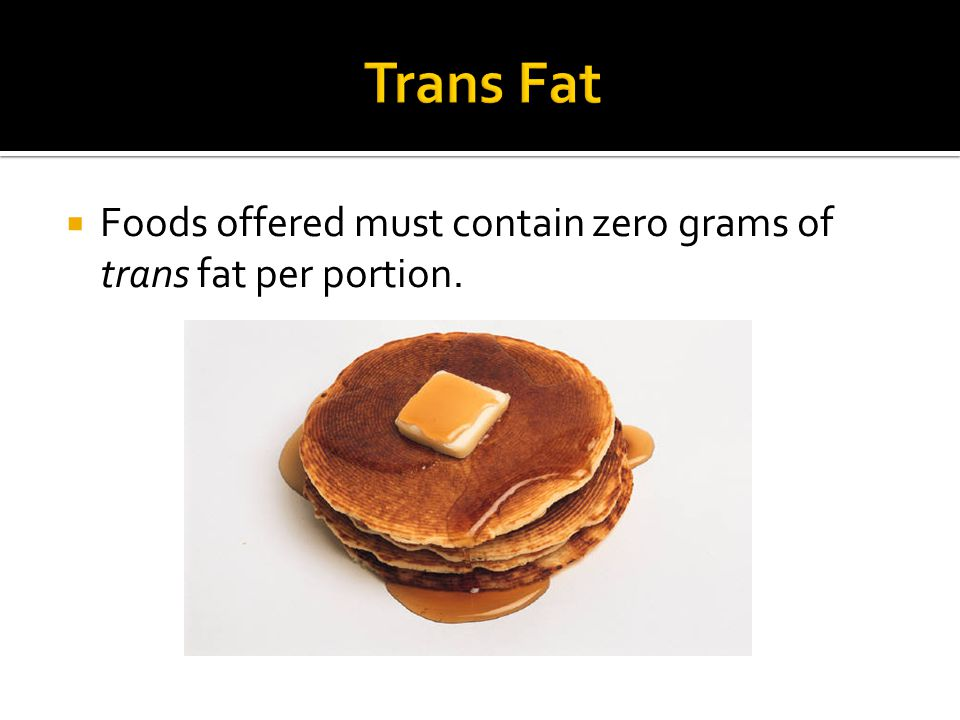  Foods offered must contain zero grams of trans fat per portion.