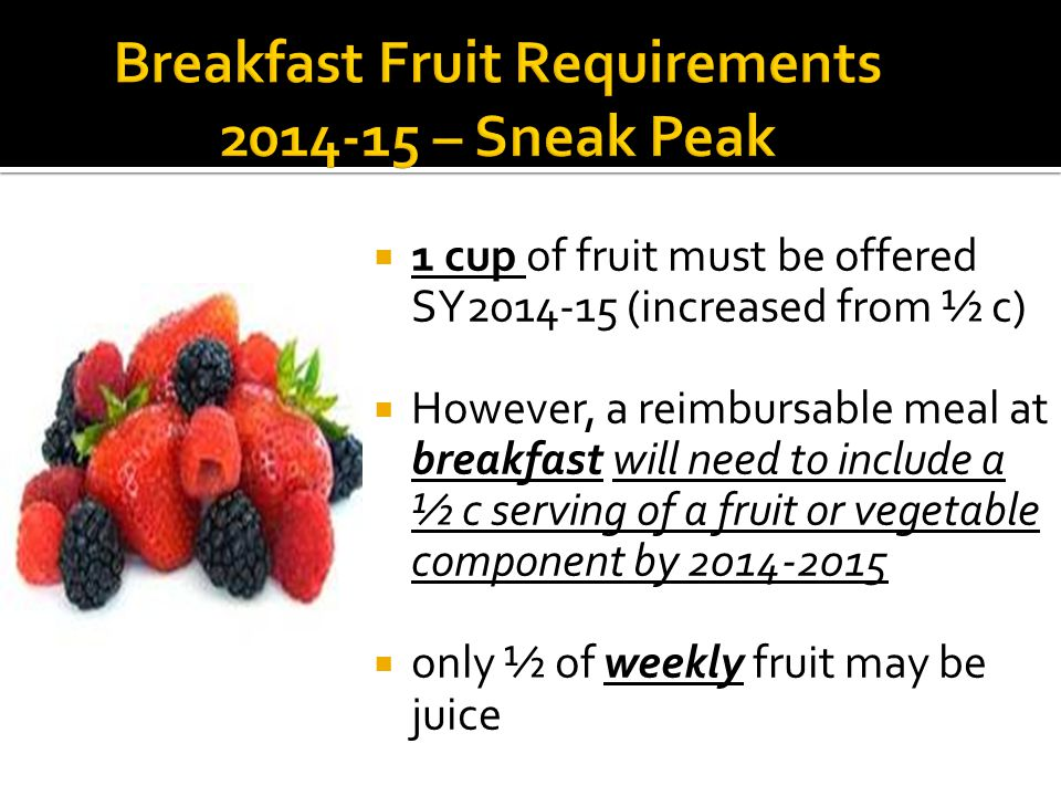  1 cup of fruit must be offered SY2014-15 (increased from ½ c)  However, a reimbursable meal at breakfast will need to include a ½ c serving of a fruit or vegetable component by 2014-2015  only ½ of weekly fruit may be juice
