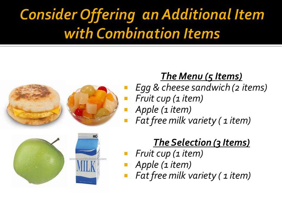 The Menu (5 Items)  Egg & cheese sandwich (2 items)  Fruit cup (1 item)  Apple (1 item)  Fat free milk variety ( 1 item) The Selection (3 Items)  Fruit cup (1 item)  Apple (1 item)  Fat free milk variety ( 1 item)