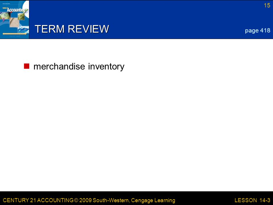 CENTURY 21 ACCOUNTING © 2009 South-Western, Cengage Learning 15 LESSON 14-3 TERM REVIEW merchandise inventory page 418