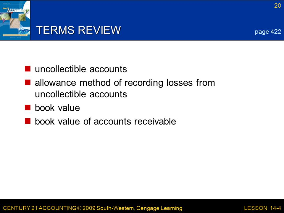 CENTURY 21 ACCOUNTING © 2009 South-Western, Cengage Learning 20 LESSON 14-4 TERMS REVIEW uncollectible accounts allowance method of recording losses from uncollectible accounts book value book value of accounts receivable page 422