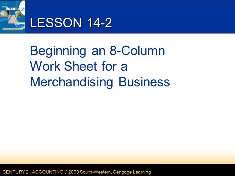 CENTURY 21 ACCOUNTING © 2009 South-Western, Cengage Learning 7 LESSON 14-2 RECORDING A TRIAL BALANCE ON A WORK SHEET page 410 1 3 2 1.Account title 2.Account balance 3.Total, prove, and rule the debit and credit columns