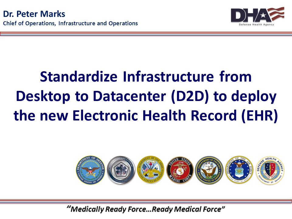"""""""Medically Ready Force…Ready Medical Force"""" 1 Standardize Infrastructure from Desktop to Datacenter (D2D) to deploy the new Electronic Health Record ("""