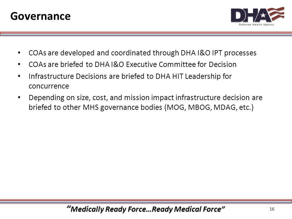 """""""Medically Ready Force…Ready Medical Force"""" Governance COAs are developed and coordinated through DHA I&O IPT processes COAs are briefed to DHA I&O Ex"""