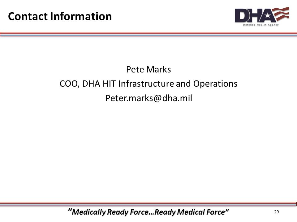 """""""Medically Ready Force…Ready Medical Force"""" Contact Information 29 Pete Marks COO, DHA HIT Infrastructure and Operations Peter.marks@dha.mil"""