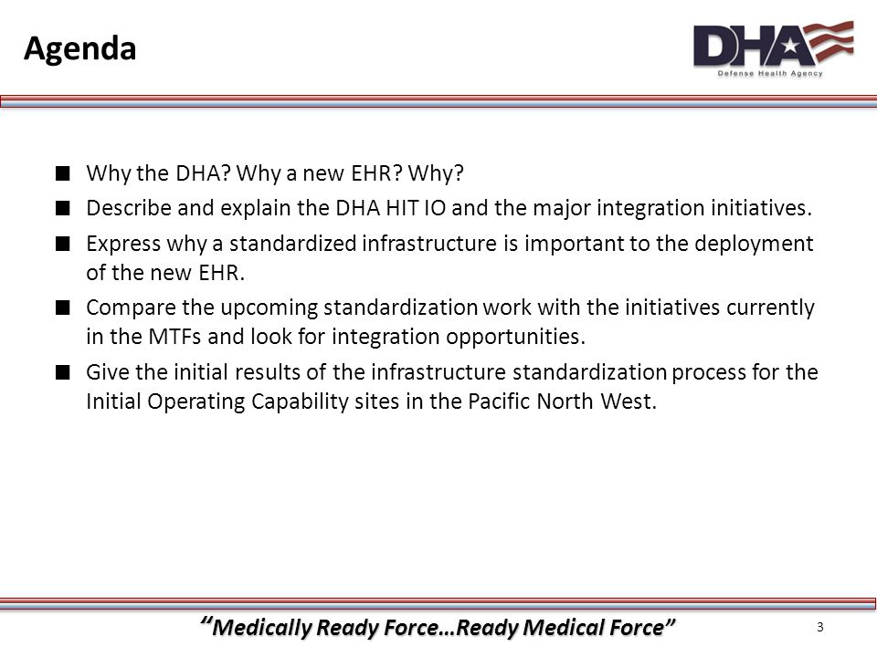"""""""Medically Ready Force…Ready Medical Force"""" ∎ Why the DHA? Why a new EHR? Why? ∎ Describe and explain the DHA HIT IO and the major integration initiat"""