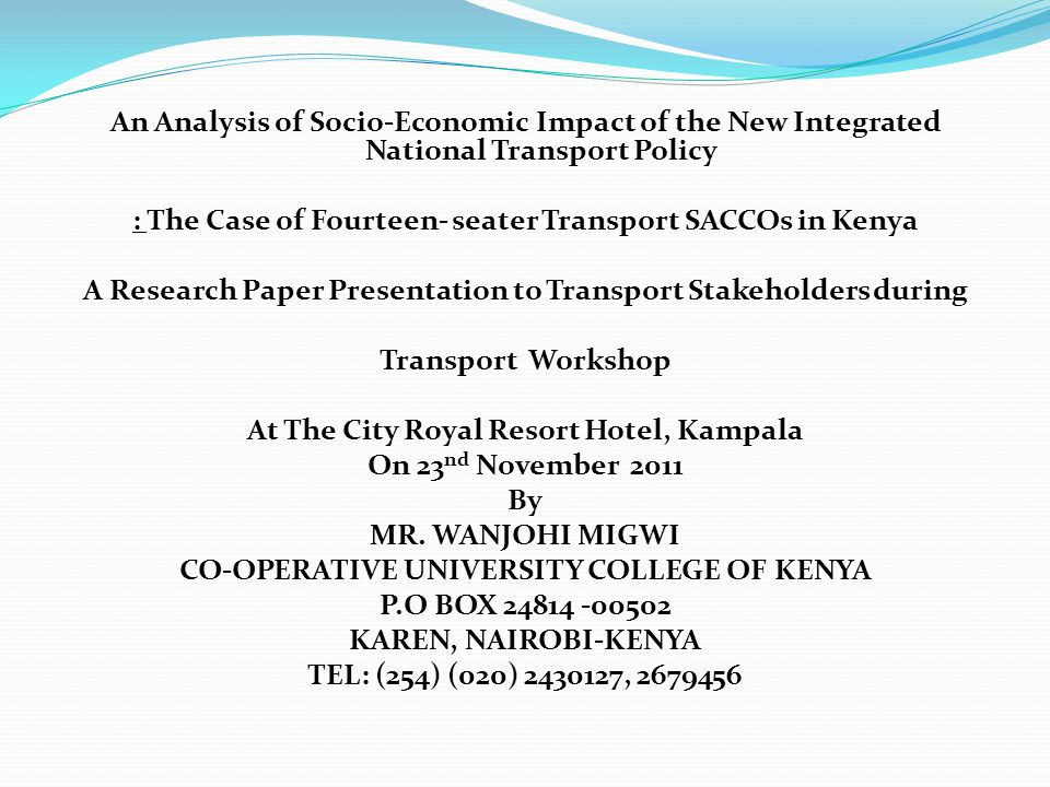 An Analysis of Socio-Economic Impact of the New Integrated National Transport Policy : The Case of Fourteen- seater Transport SACCOs in Kenya A Research Paper Presentation to Transport Stakeholders during Transport Workshop At The City Royal Resort Hotel, Kampala On 23 nd November 2011 By MR.